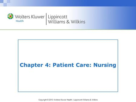 Copyright © 2013 Wolters Kluwer Health | Lippincott Williams & Wilkins Chapter 4: Patient Care: Nursing.
