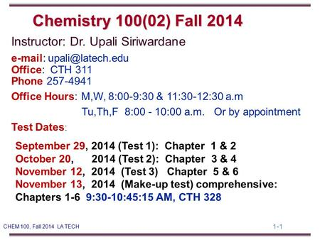 1-1 CHEM 100, Fall 2014 LA TECH Instructor: Dr. Upali Siriwardane   Office: CTH 311 Phone 257-4941 Office Hours: M,W, 8:00-9:30.