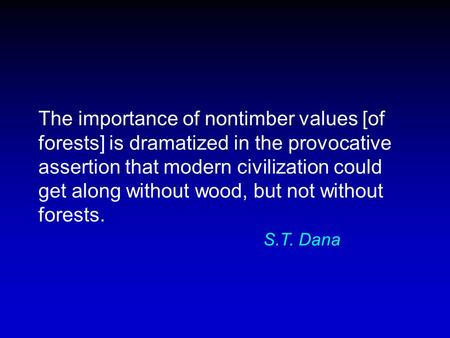 The importance <strong>of</strong> nontimber values [<strong>of</strong> <strong>forests</strong>] is dramatized in the provocative assertion that modern civilization could get along without wood, but not.