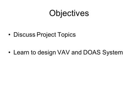 Objectives Discuss Project Topics Learn to design VAV and DOAS System.