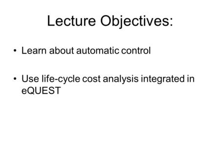 Lecture Objectives: Learn about automatic control Use life-cycle cost analysis integrated in eQUEST.