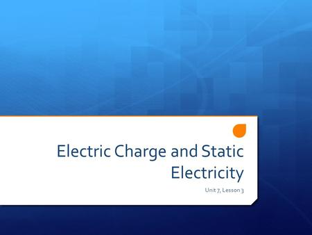 Electric Charge and Static Electricity Unit 7, Lesson 3.