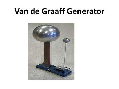 Van de Graaff Generator. A Van de Graaff generator is a device which produces and stores a large electrostatic charge on a metal dome. It is designed.