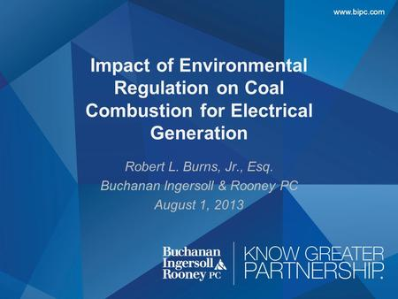 Www.bipc.com Robert L. Burns, Jr., Esq. Buchanan Ingersoll & Rooney PC August 1, 2013 Impact of Environmental Regulation on Coal Combustion for Electrical.