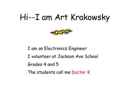 Hi--I am Art Krakowsky I am an Electronics Engineer I volunteer at Jackson Ave School Grades 4 and 5 The students call me Doctor K.