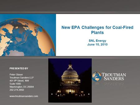 Change picture on Slide Master New EPA Challenges for Coal-Fired Plants SNL Energy June 10, 2010 PRESENTED BY Peter Glaser Troutman Sanders LLP 401 9 th.