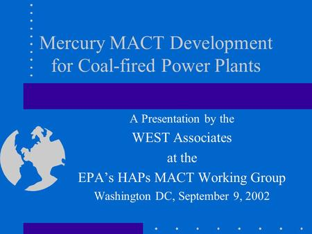 Mercury MACT Development for Coal-fired Power Plants A Presentation by the WEST Associates at the EPA's HAPs MACT Working Group Washington DC, September.