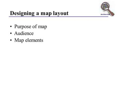 Designing a map layout Purpose of map Audience Map elements.