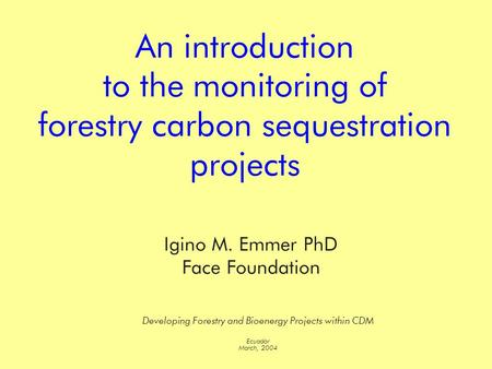 An introduction to the monitoring of forestry carbon sequestration projects Developing Forestry and Bioenergy Projects within CDM Ecuador March, 2004 Igino.