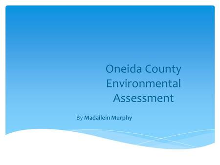 Oneida County Environmental Assessment By Madailein Murphy.
