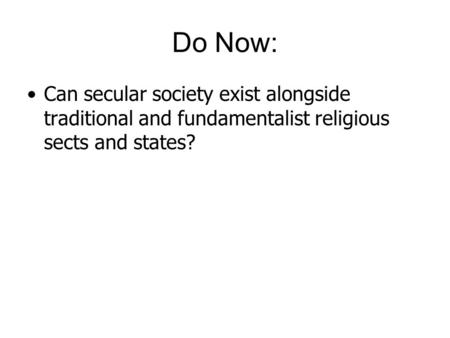 Do Now: Can secular society exist alongside traditional and fundamentalist religious sects and states?