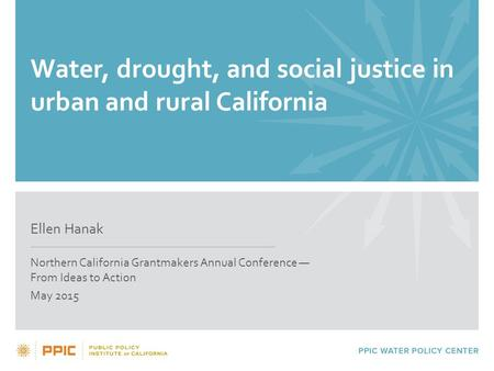 Water, drought, and social justice in urban and rural California Ellen Hanak Northern California Grantmakers Annual Conference — From Ideas to Action May.