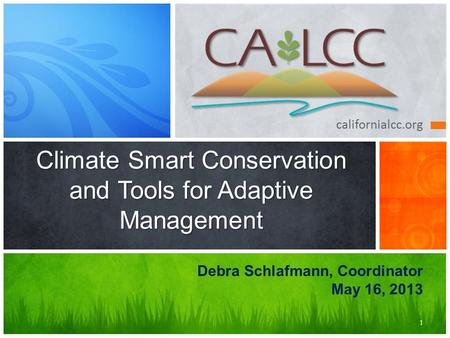 Californialcc.org Climate Smart Conservation and Tools for Adaptive Management 1 Debra Schlafmann, Coordinator May 16, 2013.