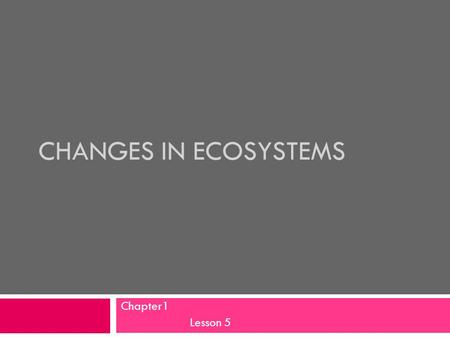 CHANGES IN ECOSYSTEMS Chapter1 Lesson 5. Objectives Students will:  Explore factors that change ecosystems.  Discuss different types of pollution and.
