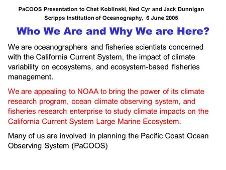 Who We Are and Why We are Here? PaCOOS Presentation to Chet Koblinski, Ned Cyr and Jack Dunnigan Scripps Institution of Oceanography, 6 June 2005 We are.