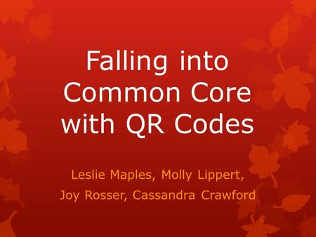 Falling into Common Core with QR Codes Leslie Maples, Molly Lippert, Joy Rosser, Cassandra Crawford.