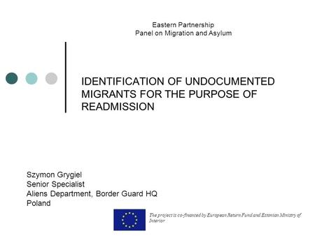 IDENTIFICATION OF UNDOCUMENTED MIGRANTS FOR THE PURPOSE OF READMISSION Szymon Grygiel Senior Specialist Aliens Department, Border Guard HQ Poland Eastern.