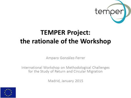 TEMPER Project: the rationale of the Workshop Amparo González-Ferrer International Workshop on Methodological Challenges for the Study of Return and Circular.