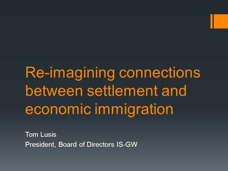 Re-imagining connections between settlement and economic immigration Tom Lusis President, Board of Directors IS-GW.