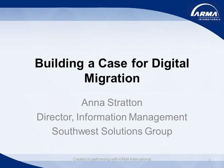Building a Case for Digital Migration Anna Stratton Director, Information Management Southwest Solutions Group 1 Created in partnership with ARMA International.