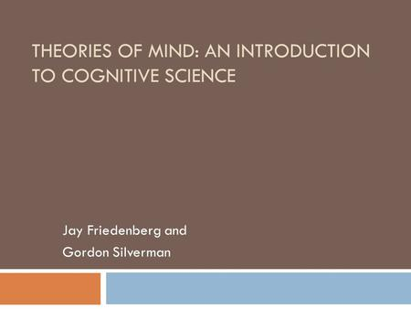 THEORIES OF MIND: AN INTRODUCTION TO COGNITIVE SCIENCE Jay Friedenberg and Gordon Silverman.