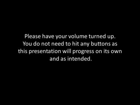 Please have your volume turned up. You do not need to hit any buttons as this presentation will progress on its own and as intended.