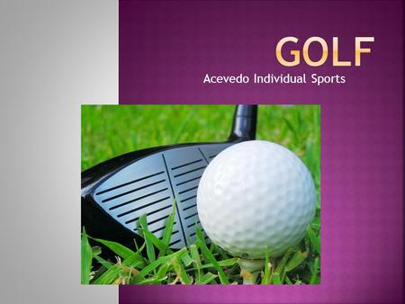 Acevedo Individual Sports.  Address - the stance of the golf player before hitting the ball  Backswing - The backward part of the swing starting from.