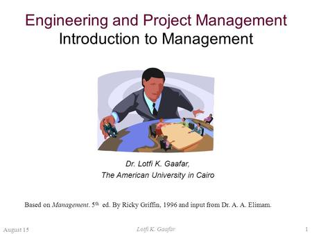 August 15 Lotfi K. Gaafar1 Engineering and Project Management Introduction to Management Dr. Lotfi K. Gaafar, The American University in Cairo Based on.