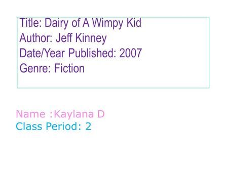 Title: Dairy of A Wimpy Kid Author: Jeff Kinney Date/Year Published: 2007 Genre: Fiction Name :Kaylana D Class Period: 2.