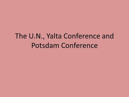 The U.N., Yalta Conference and Potsdam Conference.