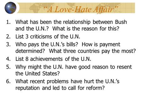 """A Love-Hate Affair"" 1.What has been the relationship between Bush and the U.N.? What is the reason for this? 2.List 3 criticisms of the U.N. 3.Who pays."