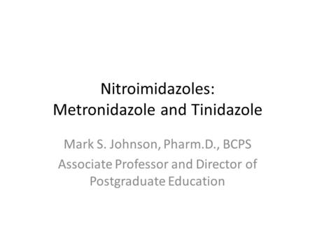 Nitroimidazoles: Metronidazole and Tinidazole Mark S. Johnson, Pharm.D., BCPS Associate Professor and Director of Postgraduate Education.
