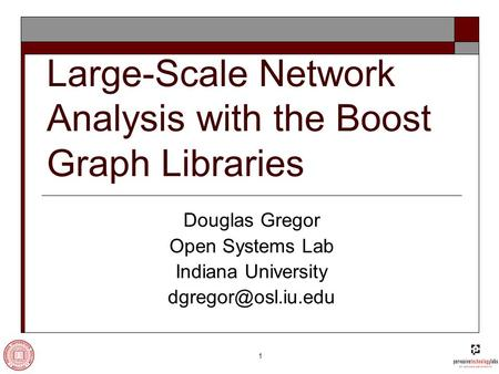 1 Large-Scale Network Analysis with the Boost Graph Libraries Douglas Gregor Open Systems Lab Indiana University