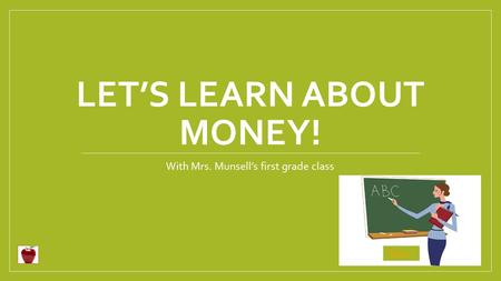 LET'S LEARN ABOUT MONEY! With Mrs. Munsell's first grade class Begin.