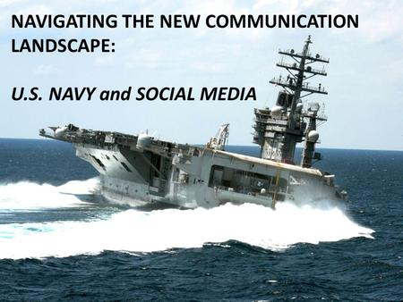 NAVIGATING THE NEW COMMUNICATION LANDSCAPE: U.S. NAVY and SOCIAL MEDIA.