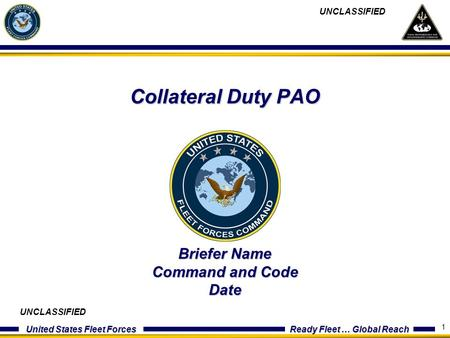 United States Fleet Forces Ready Fleet … Global Reach 1 Collateral Duty PAO Briefer Name Command and Code Date UNCLASSIFIED.