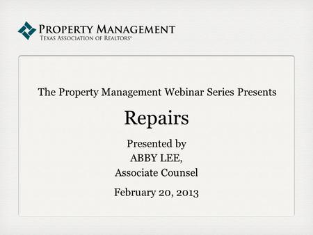 The Property Management Webinar Series Presents Repairs Presented by ABBY LEE, Associate Counsel February 20, 2013.