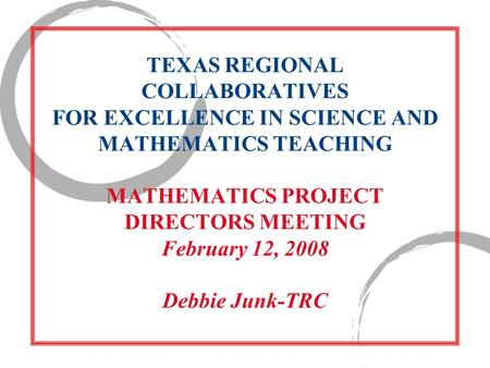 TEXAS REGIONAL COLLABORATIVES FOR EXCELLENCE IN SCIENCE AND MATHEMATICS TEACHING MATHEMATICS PROJECT DIRECTORS MEETING February 12, 2008 Debbie Junk-TRC.