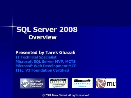 Overview SQL Server 2008 Overview Presented by Tarek Ghazali IT Technical Specialist Microsoft SQL Server MVP, MCTS Microsoft Web Development MCP ITIL.