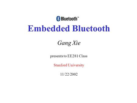 Embedded Bluetooth Gang Xie presents to EE281 Class Stanford University 11/22/2002.