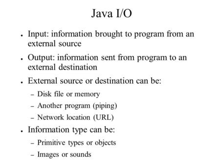 Java I/O ● Input: information brought to program from an external source ● Output: information sent from program to an external destination ● External.