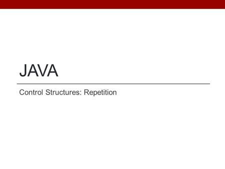 JAVA Control Structures: Repetition. Objectives Be able to use a loop to implement a repetitive algorithm Practice, Practice, Practice... Reinforce the.