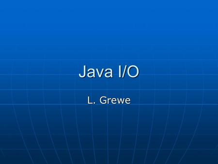 Java I/O L. Grewe. Overview of java.io methods for accessing file, text data, object serialization and internationalization methods for accessing file,