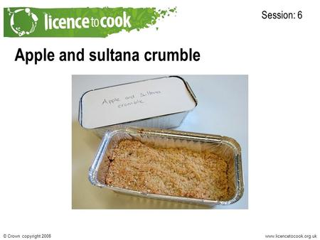 Www.licencetocook.org.uk© Crown copyright 2008 Apple and sultana crumble Session: 6.