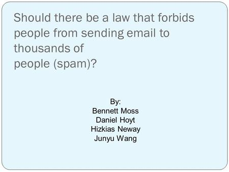 Should there be a law that forbids people from sending email to thousands of people (spam)? By: Bennett Moss Daniel Hoyt Hizkias Neway Junyu Wang.