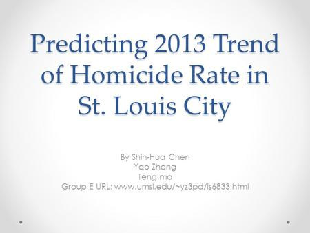 Predicting 2013 Trend of Homicide Rate in St. Louis City By Shih-Hua Chen Yao Zhang Teng ma Group E URL: www.umsl.edu/~yz3pd/is6833.html.