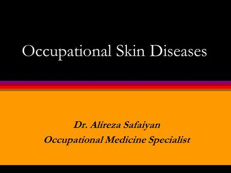 Occupational Skin Diseases Dr. Alireza Safaiyan Occupational Medicine Specialist.