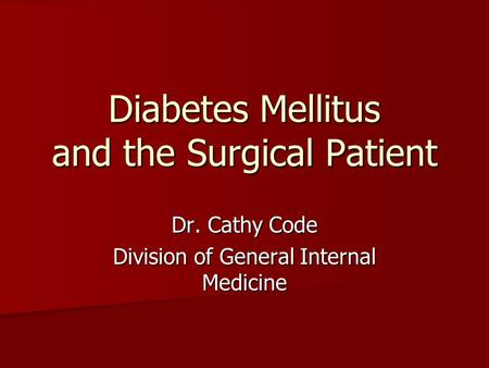 Diabetes Mellitus and the Surgical Patient Dr. Cathy Code Division of General Internal Medicine.