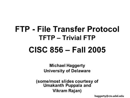 FTP - File Transfer Protocol TFTP – Trivial FTP CISC 856 – Fall 2005 Michael Haggerty University of Delaware (some/most slides courtesy of Umakanth Puppala.