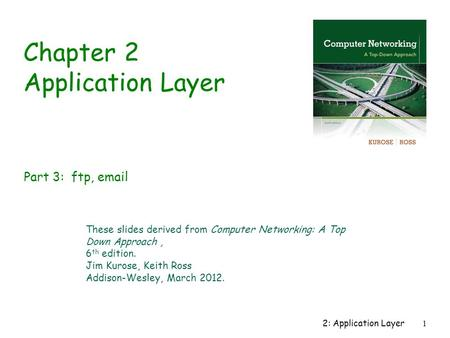 2: Application Layer1 Chapter 2 Application Layer These slides derived from Computer Networking: A Top Down Approach, 6 th edition. Jim Kurose, Keith Ross.